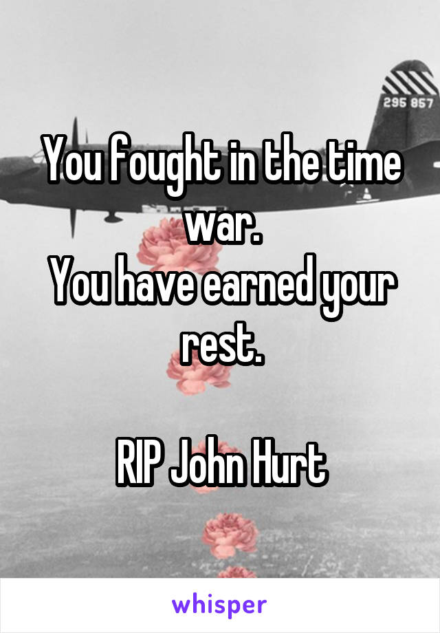 You fought in the time war. You have earned your rest.  RIP John Hurt