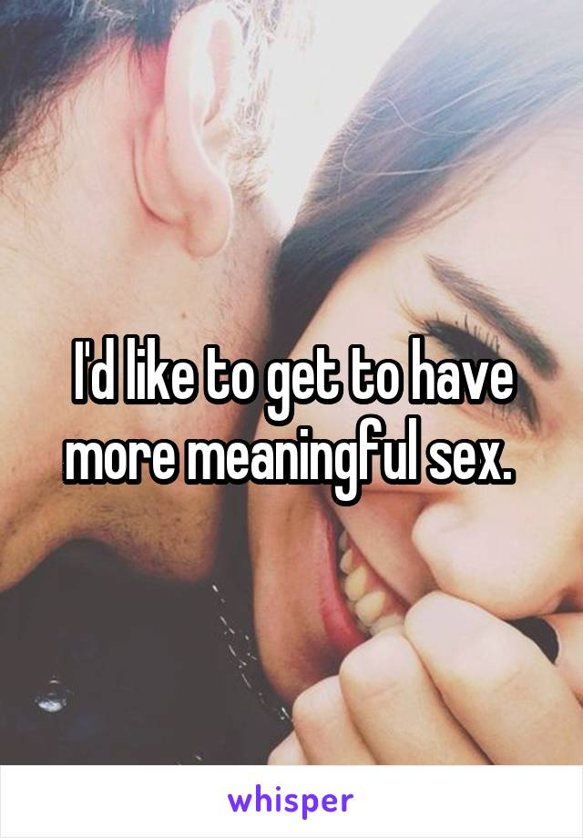 I'd like to get to have more meaningful sex.