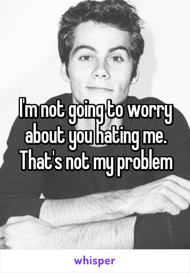 I'm not going to worry about you hating me. That's not my problem