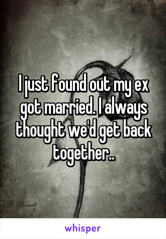 I just found out my ex got married. I always thought we'd get back together..