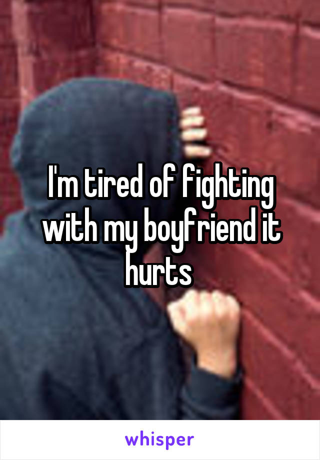 I'm tired of fighting with my boyfriend it hurts