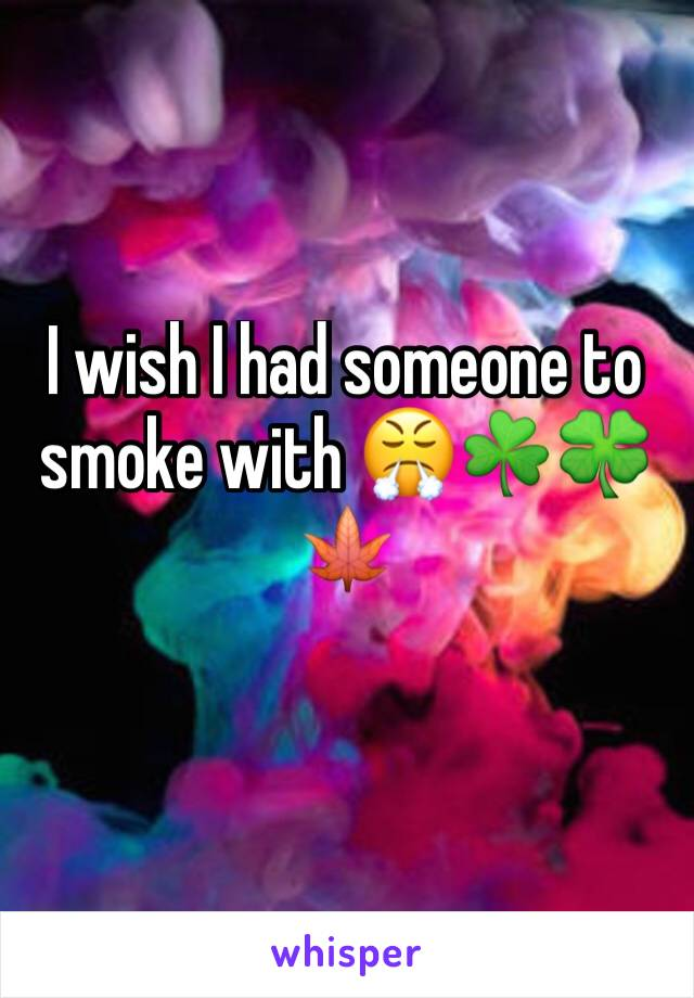 I wish I had someone to smoke with 😤☘️🍀🍁