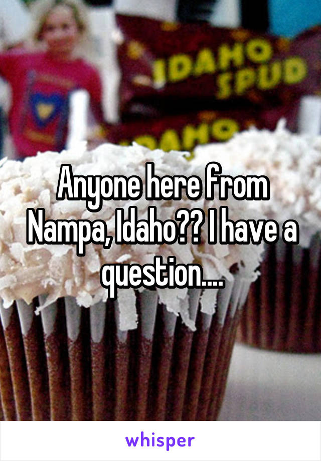 Anyone here from Nampa, Idaho?? I have a question....