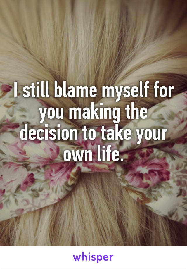 I still blame myself for you making the decision to take your own life.