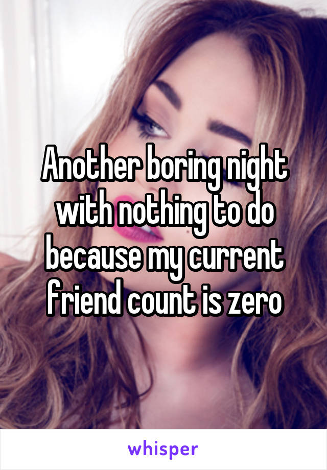 Another boring night with nothing to do because my current friend count is zero
