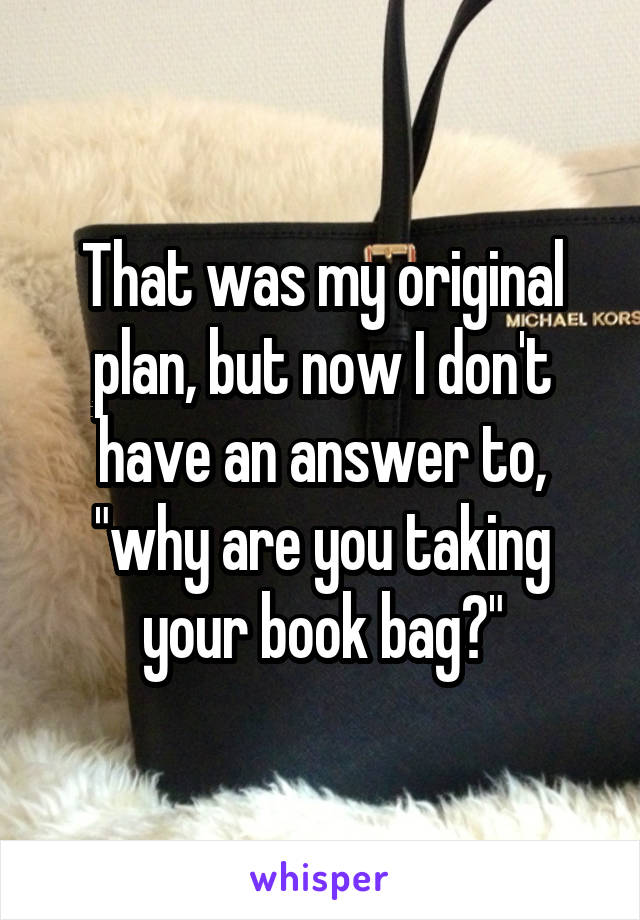 """That was my original plan, but now I don't have an answer to, """"why are you taking your book bag?"""""""