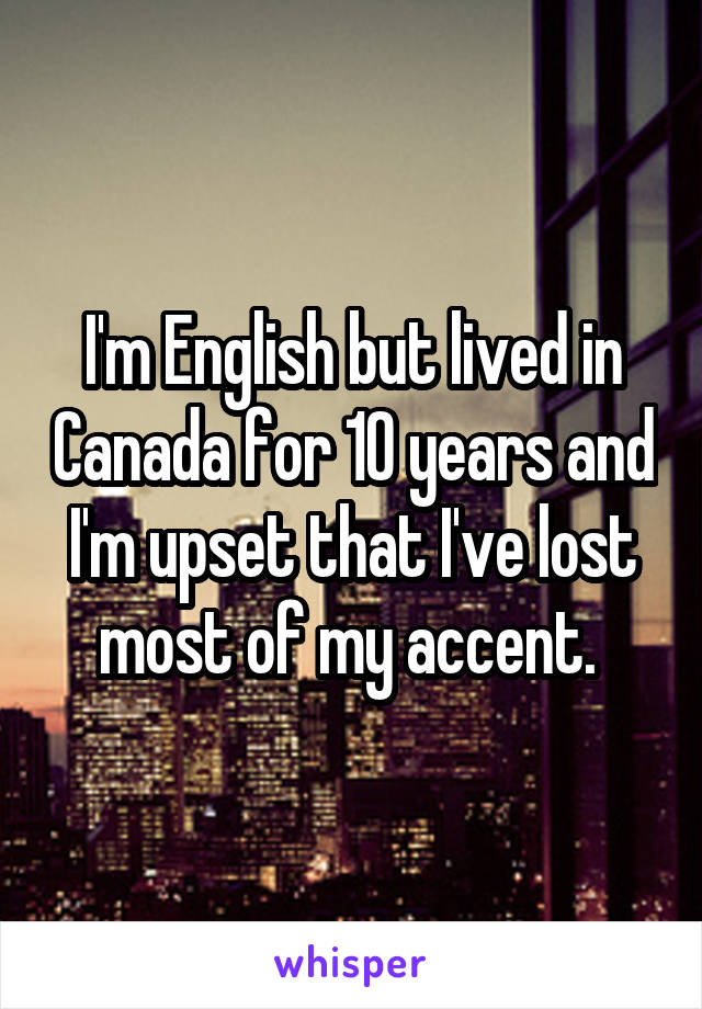 I'm English but lived in Canada for 10 years and I'm upset that I've lost most of my accent.