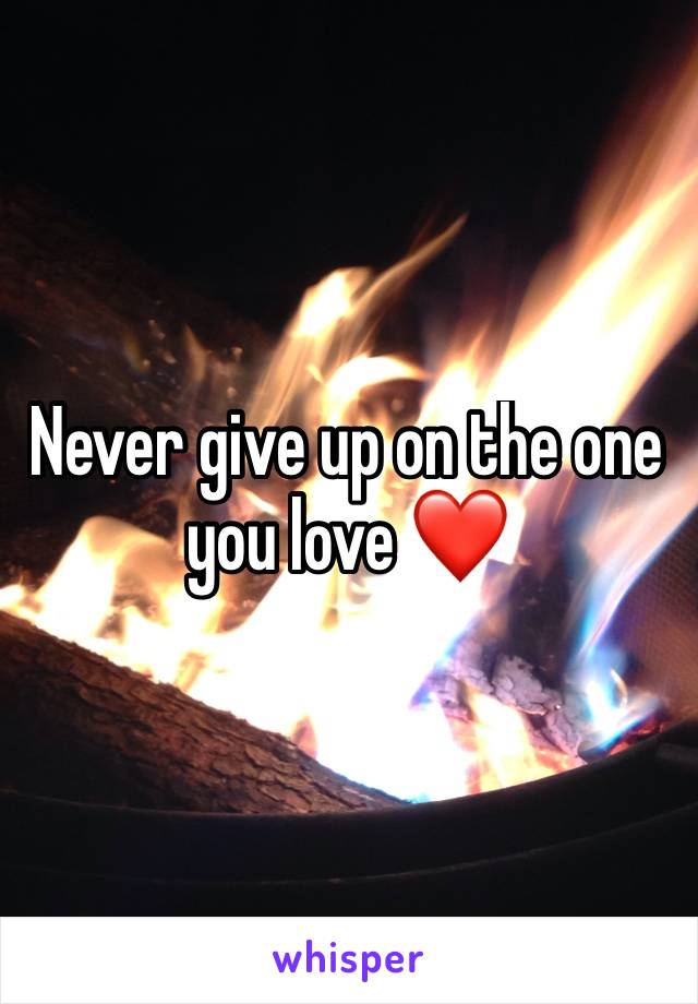 Never give up on the one you love ❤️