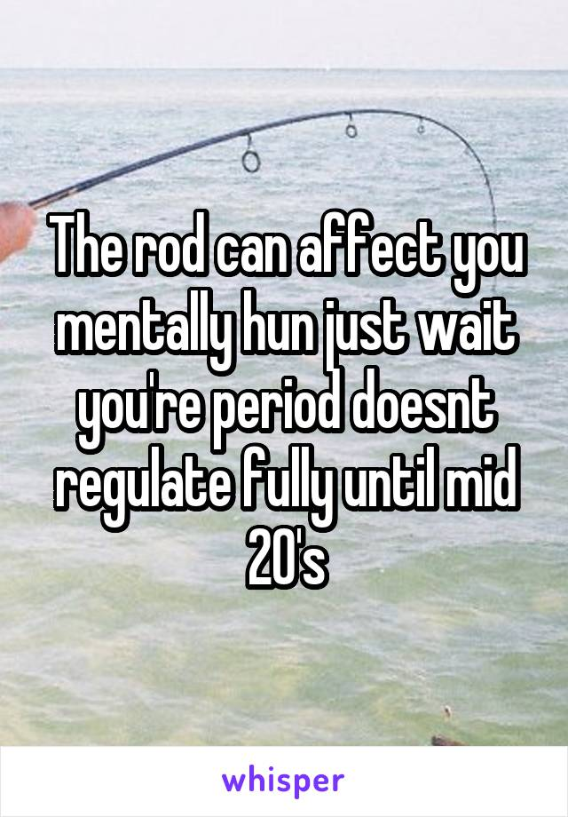 The rod can affect you mentally hun just wait you're period doesnt regulate fully until mid 20's