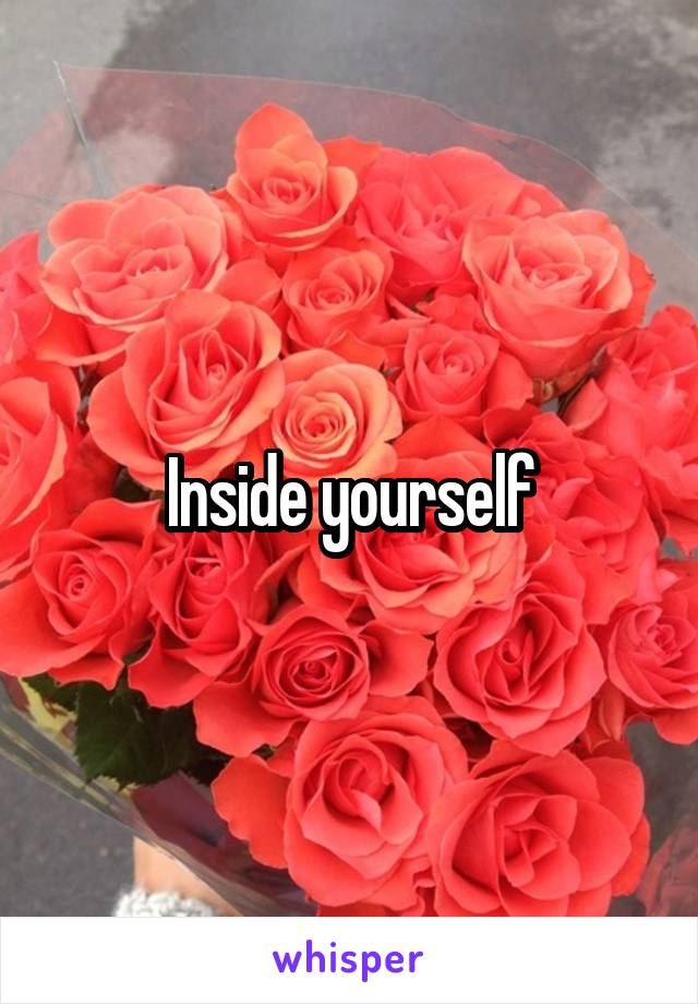 Inside yourself