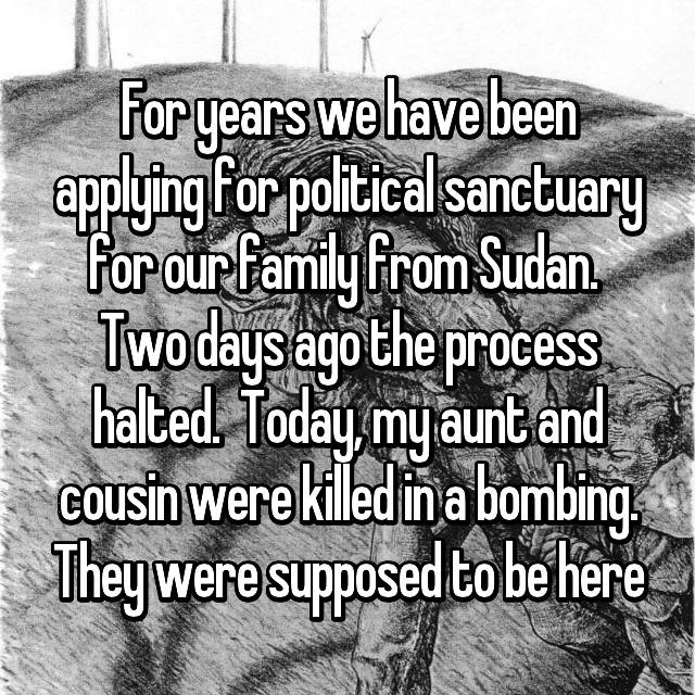 For years we have been applying for political sanctuary for our family from Sudan.  Two days ago the process halted.  Today, my aunt and cousin were killed in a bombing. They were supposed to be here