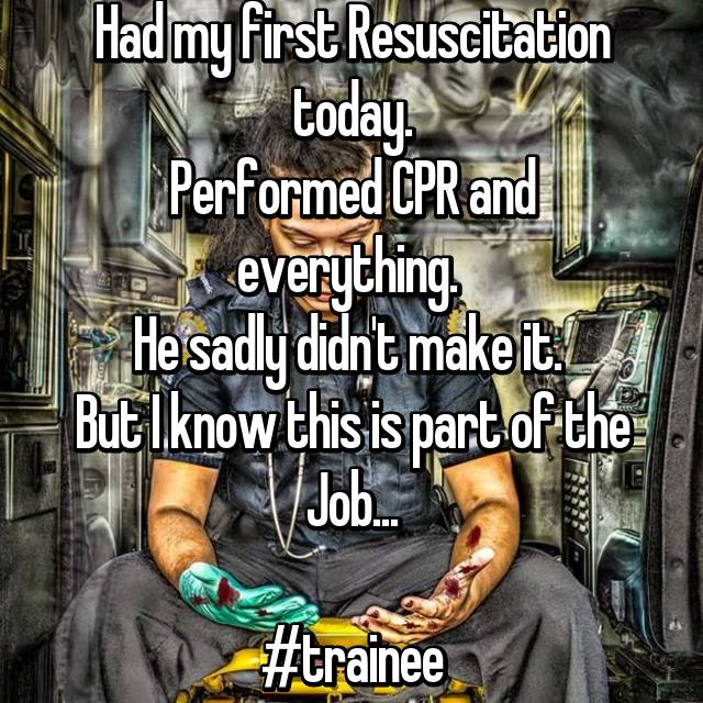 Had my first Resuscitation today. Performed CPR and everything.  He sadly didn't make it.  But I know this is part of the Job...  #trainee