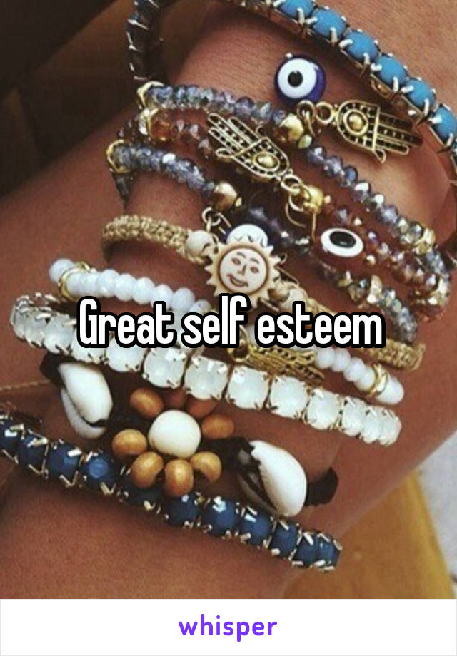 Great self esteem