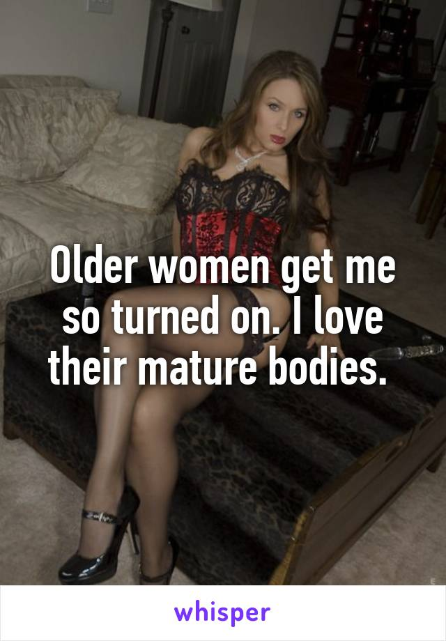 Older women get me so turned on. I love their mature bodies.