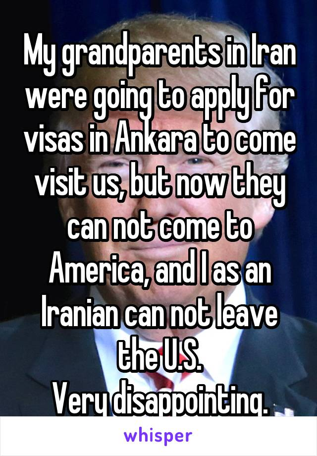 My grandparents in Iran were going to apply for visas in Ankara to come visit us, but now they can not come to America, and I as an Iranian can not leave the U.S. Very disappointing.