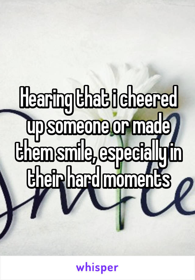 Hearing that i cheered up someone or made them smile, especially in their hard moments