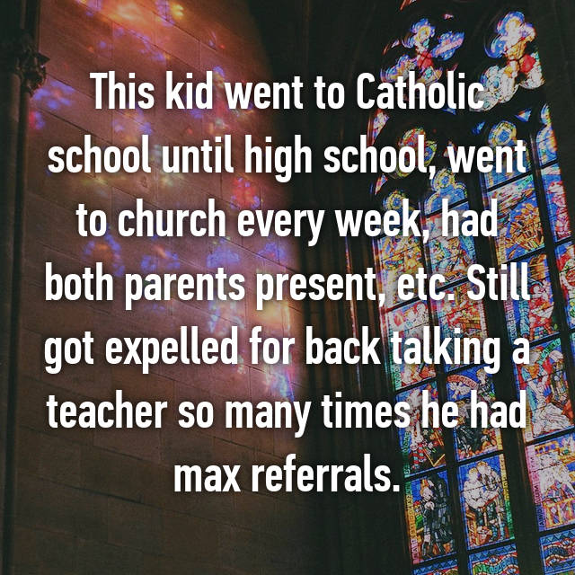 This kid went to Catholic school until high school, went to church every week, had both parents present, etc. Still got expelled for back talking a teacher so many times he had max referrals.