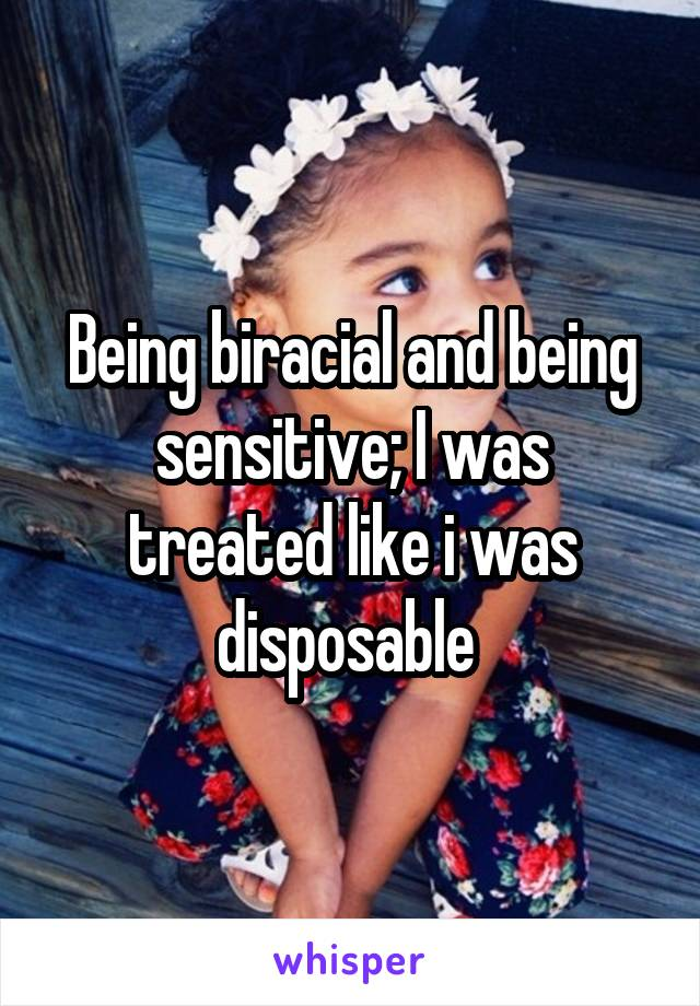 Being biracial and being sensitive; I was treated like i was disposable