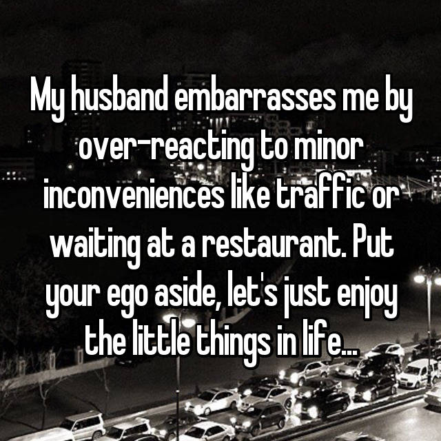 My husband embarrasses me by over-reacting to minor inconveniences like traffic or waiting at a restaurant. Put your ego aside, let's just enjoy the little things in life...