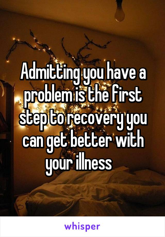 admitting you have a problem is the first step to recovery you can