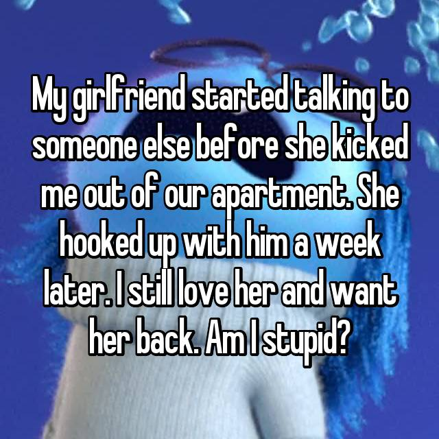 My girlfriend started talking to someone else before she kicked me out of our apartment. She hooked up with him a week later. I still love her and want her back. Am I stupid?