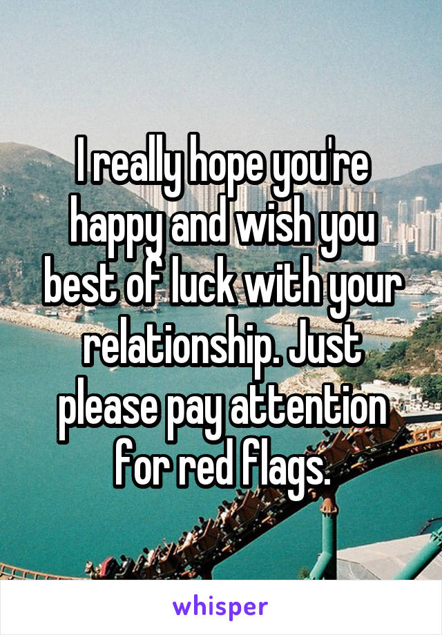 i really hope youre happy and wish you best of luck with your relationship