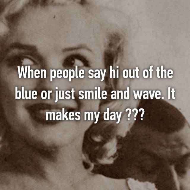 When people say hi out of the blue or just smile and wave. It makes my day ☺️❤