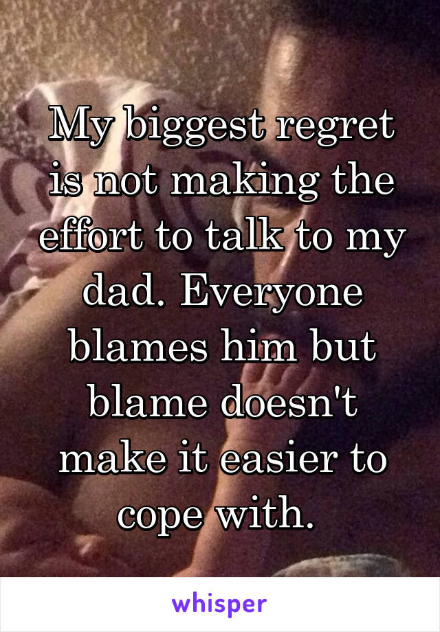 My biggest regret is not making the effort to talk to my dad. Everyone blames him but blame doesn't make it easier to cope with.