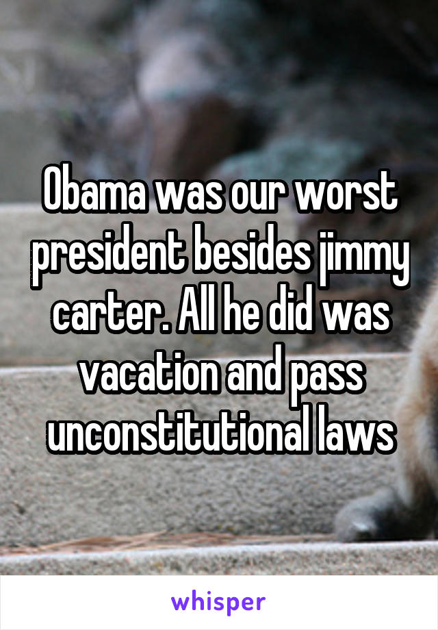 Obama was our worst president besides jimmy carter. All he did was vacation and pass unconstitutional laws