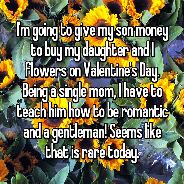 I'm going to give my son money to buy my daughter and I flowers on Valentine's Day. Being a single mom, I have to teach him how to be romantic and a gentleman! Seems like that is rare today.