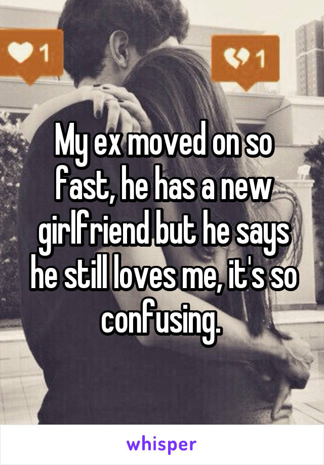 My ex moved on so fast, he has a new girlfriend but he says he still