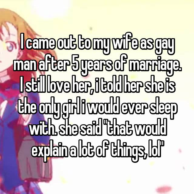 "I came out to my wife as gay man after 5 years of marriage. I still love her, i told her she is the only girl i would ever sleep with. she said ""that would explain a lot of things, lol"""
