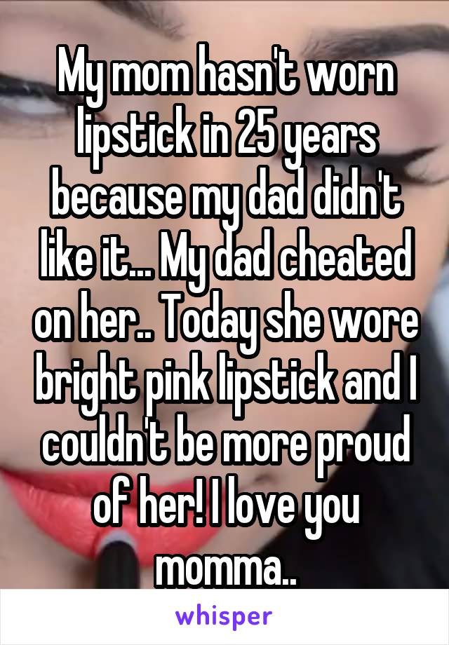 My mom hasn't worn lipstick in 25 years because my dad didn't like it... My dad cheated on her.. Today she wore bright pink lipstick and I couldn't be more proud of her! I love you momma..