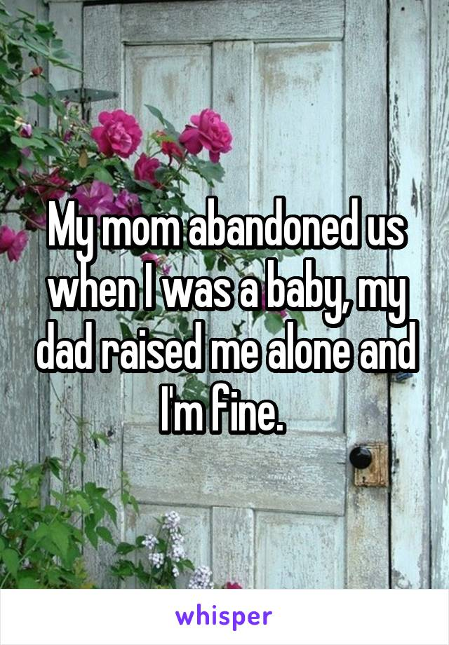 My mom abandoned us when I was a baby, my dad raised me alone and I'm fine.