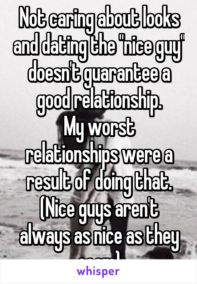 """Not caring about looks and dating the """"nice guy"""" doesn't guarantee a good relationship. My worst relationships were a result of doing that. (Nice guys aren't always as nice as they seem)"""