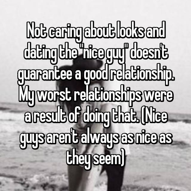 "Not caring about looks and dating the ""nice guy"" doesn't guarantee a good relationship. My worst relationships were a result of doing that. (Nice guys aren't always as nice as they seem)"