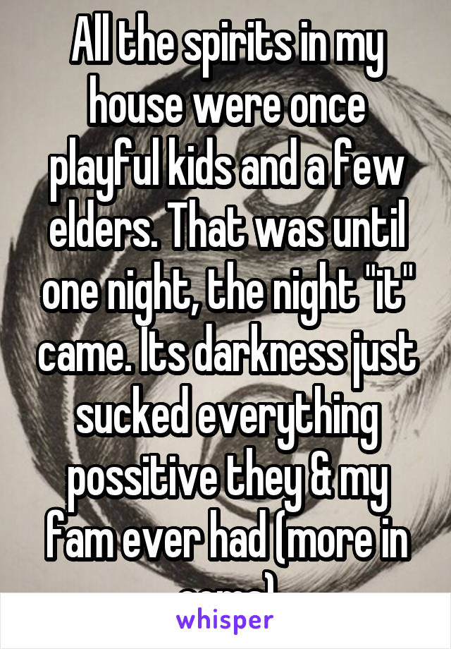 """All the spirits in my house were once playful kids and a few elders. That was until one night, the night """"it"""" came. Its darkness just sucked everything possitive they & my fam ever had (more in coms)"""