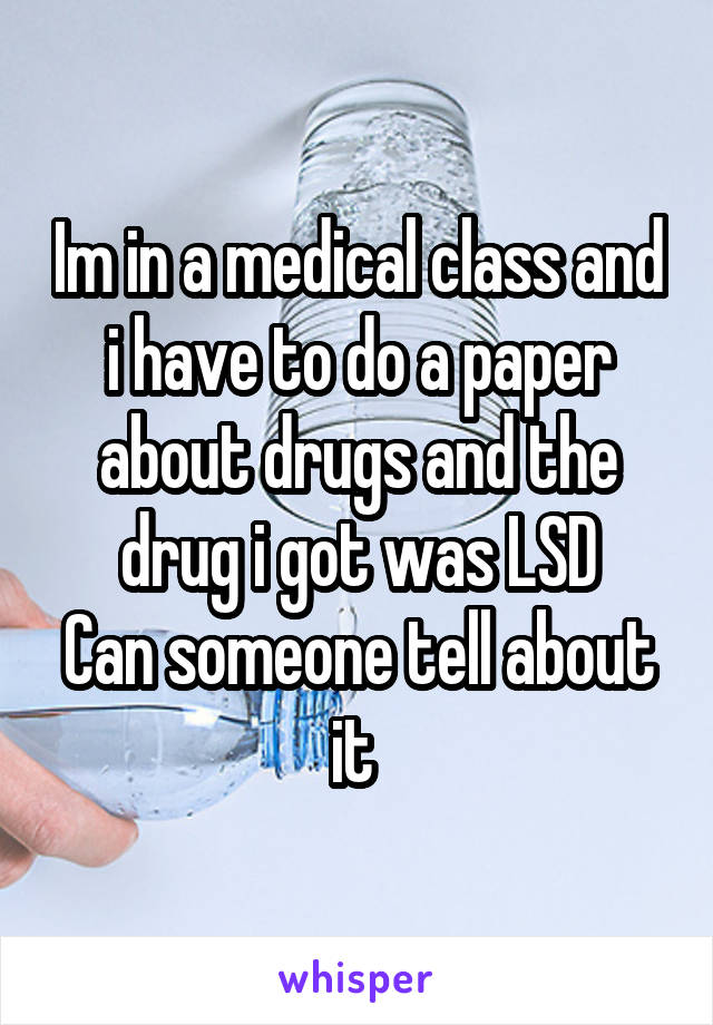 Im in a medical class and i have to do a paper about drugs and the drug i got was LSD Can someone tell about it
