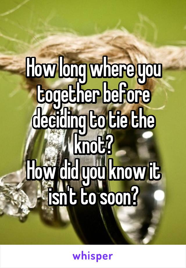 How long where you together before deciding to tie the knot? How did you know it isn't to soon?