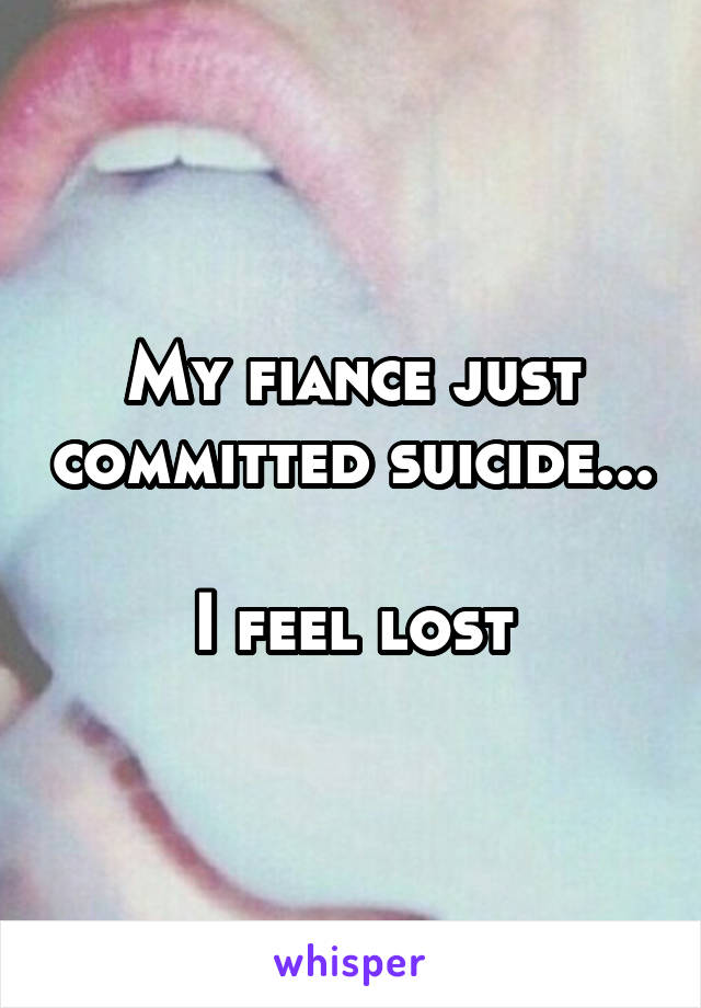 My fiance just committed suicide...  I feel lost