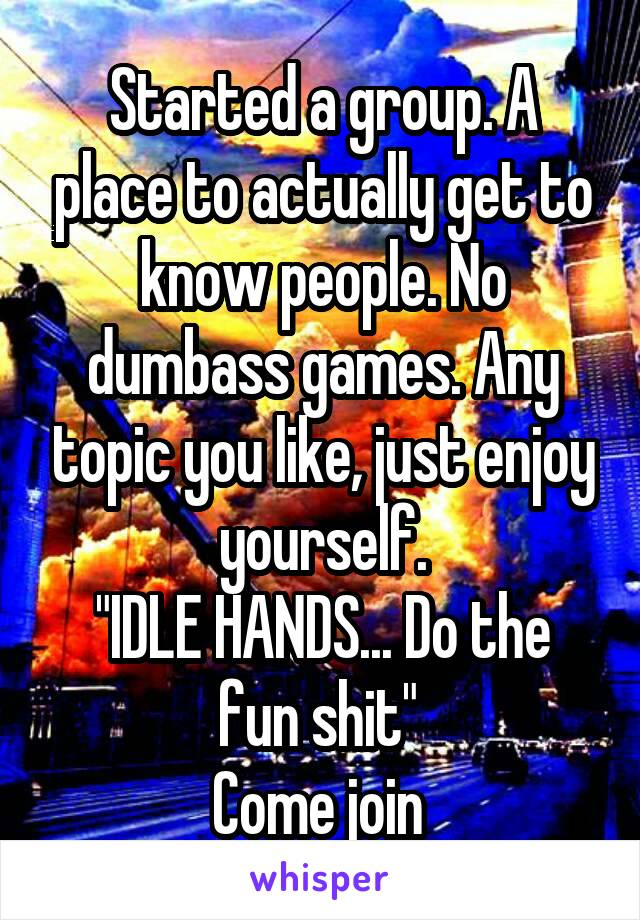 """Started a group. A place to actually get to know people. No dumbass games. Any topic you like, just enjoy yourself. """"IDLE HANDS... Do the fun shit""""  Come join"""