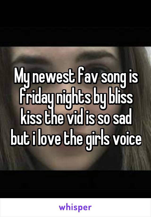 My newest fav song is friday nights by bliss kiss the vid is so sad but i love the girls voice