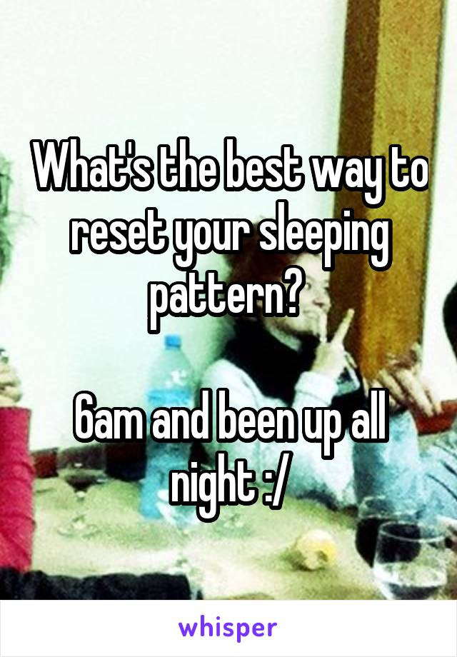 What's the best way to reset your sleeping pattern?   6am and been up all night :/