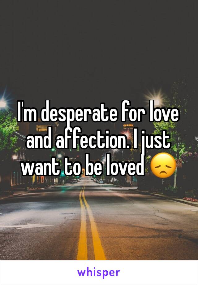 I'm desperate for love and affection. I just want to be loved 😞