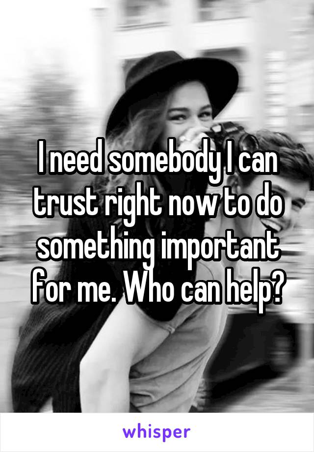 I need somebody I can trust right now to do something important for me. Who can help?