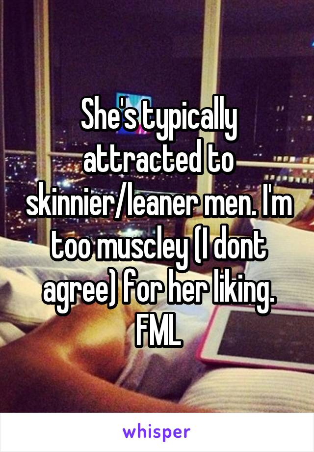 She's typically attracted to skinnier/leaner men. I'm too muscley (I dont agree) for her liking. FML