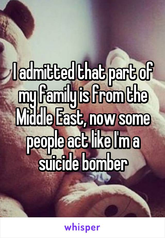 I admitted that part of my family is from the Middle East, now some people act like I'm a suicide bomber