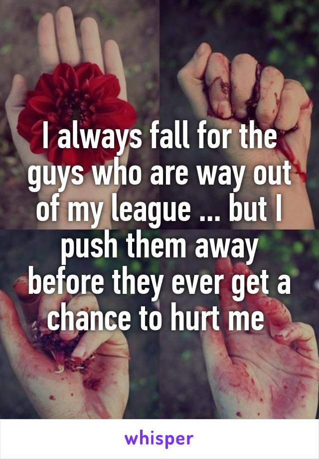 I always fall for the guys who are way out of my league ... but I push them away before they ever get a chance to hurt me