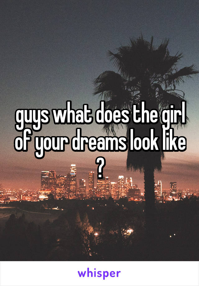 guys what does the girl of your dreams look like ?