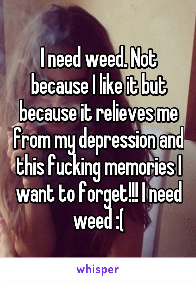 I need weed. Not because I like it but because it relieves me from my depression and this fucking memories I want to forget!!! I need weed :(